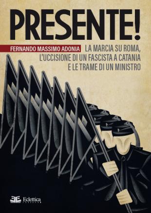 """Libri. """"Presente!"""" di Adonia tra la Marcia su Roma, l'enigma dell'uccisione di un fascista a Catania e le trame di un Ministro"""