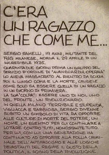 Riproduciamo qui un volantino del Fronte della Gioventù di Milano, scritto da Marco Valle, in ricordo di Sergio Ramelli. Nel testo c'è il senso di una scelta di impegno politico e sociale, nel ricordo di un giovane simbolo di vita e di riscatto ***